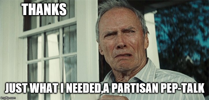 Clint Eastwood WTF | THANKS JUST WHAT I NEEDED,A PARTISAN PEP-TALK | image tagged in clint eastwood wtf | made w/ Imgflip meme maker