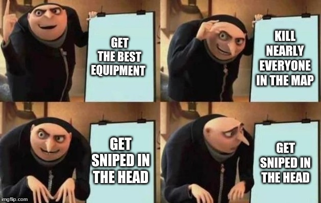Gru's Plan |  GET THE BEST EQUIPMENT; KILL NEARLY EVERYONE IN THE MAP; GET SNIPED IN THE HEAD; GET SNIPED IN THE HEAD | image tagged in gru's plan | made w/ Imgflip meme maker