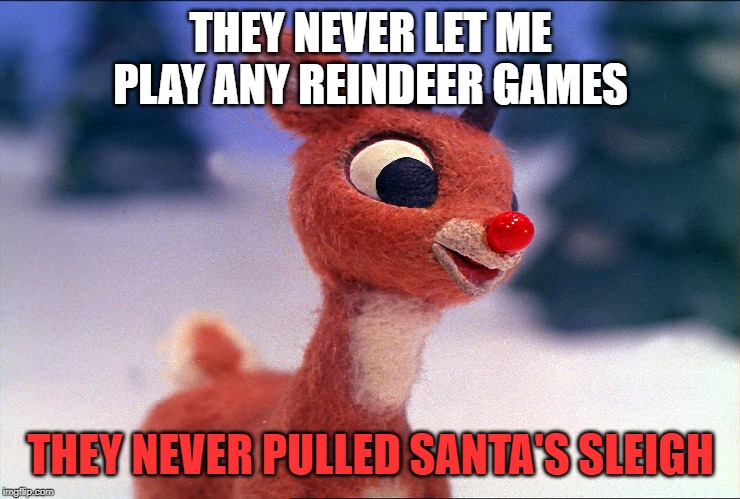 THEY NEVER LET ME PLAY ANY REINDEER GAMES THEY NEVER PULLED SANTA'S SLEIGH | image tagged in evil rudolph | made w/ Imgflip meme maker