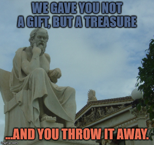 End of the West |  WE GAVE YOU NOT A GIFT, BUT A TREASURE; ...AND YOU THROW IT AWAY. | image tagged in socrates,western world | made w/ Imgflip meme maker
