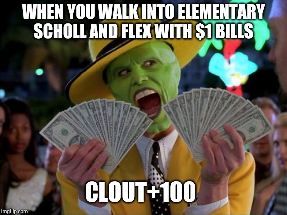 Money Money | WHEN YOU WALK INTO ELEMENTARY SCHOLL AND FLEX WITH $1 BILLS CLOUT+100 | image tagged in memes,money money | made w/ Imgflip meme maker
