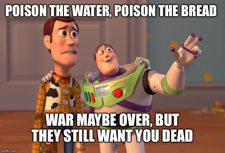 Good old 1945 UV | POISON THE WATER, POISON THE BREAD WAR MAYBE OVER, BUT THEY STILL WANT YOU DEAD | image tagged in memes,x x everywhere | made w/ Imgflip meme maker