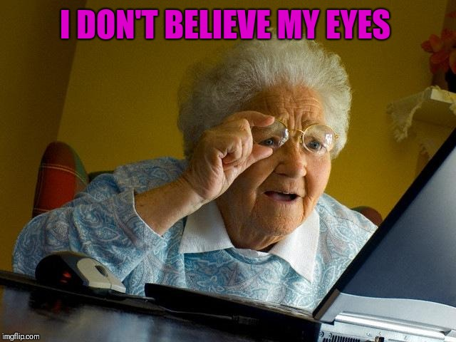 Grandma Finds The Internet Meme | I DON'T BELIEVE MY EYES | image tagged in memes,grandma finds the internet | made w/ Imgflip meme maker