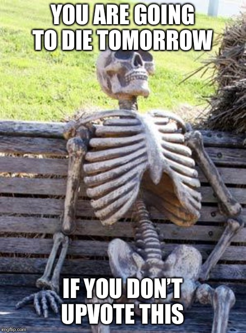 Waiting Skeleton Meme |  YOU ARE GOING TO DIE TOMORROW; IF YOU DON'T UPVOTE THIS | image tagged in memes,waiting skeleton | made w/ Imgflip meme maker