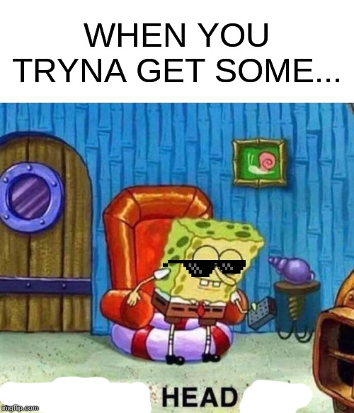 Spongebob Ight Imma Head Out | WHEN YOU TRYNA GET SOME... | image tagged in memes,spongebob ight imma head out | made w/ Imgflip meme maker