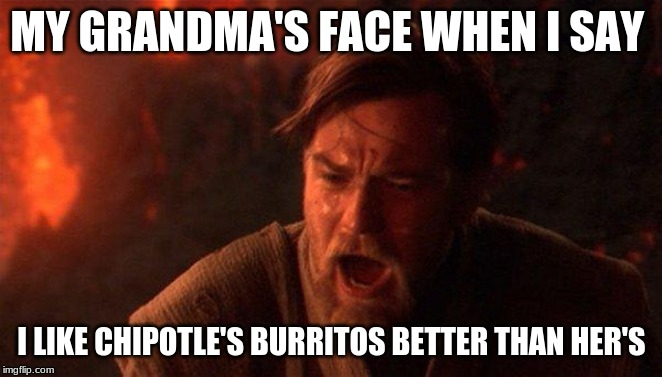 You Were The Chosen One (Star Wars) |  MY GRANDMA'S FACE WHEN I SAY; I LIKE CHIPOTLE'S BURRITOS BETTER THAN HER'S | image tagged in memes,you were the chosen one star wars | made w/ Imgflip meme maker