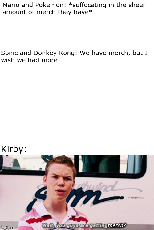 Anybody else notice this? | Mario and Pokemon: *suffocating in the sheeramount of merch they have* Kirby: merch? Sonic and Donkey Kong: We have merch, but Iwish we ha | image tagged in memes,blank transparent square,kirby,merch,mario,nintendo | made w/ Imgflip meme maker