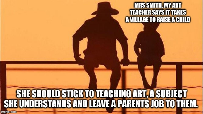 Cowboy wisdom on a Parents job | MRS SMITH, MY ART TEACHER SAYS IT TAKES A VILLAGE TO RAISE A CHILD SHE SHOULD STICK TO TEACHING ART, A SUBJECT SHE UNDERSTANDS AND LEAVE A P | image tagged in cowboy father and son,parents raise children not robots,keep your village off my children,education never indoctrination,cowboy  | made w/ Imgflip meme maker