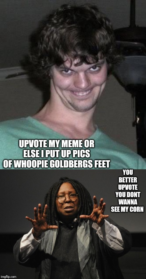UPVOTE MY MEME OR ELSE I PUT UP PICS OF WHOOPIE GOLDBERGS FEET YOU BETTER UPVOTE YOU DONT WANNA SEE MY CORN | image tagged in creepy guy,whoopi goldberg crazy | made w/ Imgflip meme maker