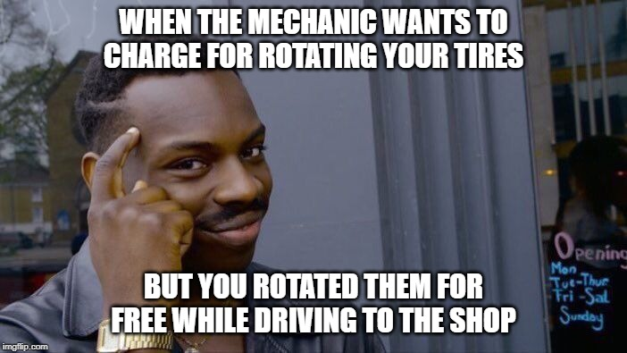 Roll Safe Think About It |  WHEN THE MECHANIC WANTS TO CHARGE FOR ROTATING YOUR TIRES; BUT YOU ROTATED THEM FOR FREE WHILE DRIVING TO THE SHOP | image tagged in memes,roll safe think about it | made w/ Imgflip meme maker