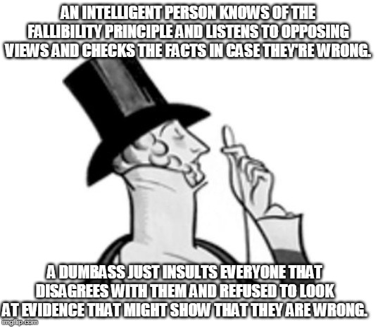 Dunning-Kruger Effect |  AN INTELLIGENT PERSON KNOWS OF THE FALLIBILITY PRINCIPLE AND LISTENS TO OPPOSING VIEWS AND CHECKS THE FACTS IN CASE THEY'RE WRONG. A DUMBASS JUST INSULTS EVERYONE THAT DISAGREES WITH THEM AND REFUSED TO LOOK AT EVIDENCE THAT MIGHT SHOW THAT THEY ARE WRONG. | image tagged in elitist | made w/ Imgflip meme maker