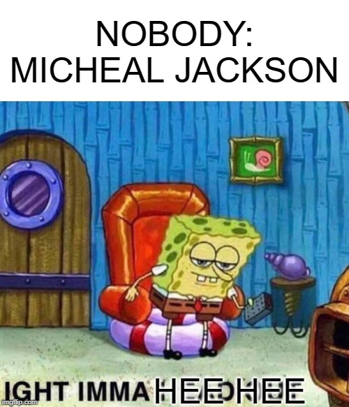 Spongebob Ight Imma Head Out Meme | NOBODY: MICHEAL JACKSON HEE HEE | image tagged in memes,spongebob ight imma head out | made w/ Imgflip meme maker