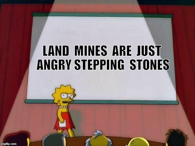 Lisa Simpson's Presentation |  LAND  MINES  ARE  JUST  ANGRY STEPPING  STONES | image tagged in lisa simpson's presentation | made w/ Imgflip meme maker