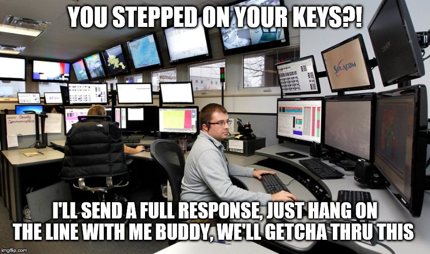 911 Dispatch | YOU STEPPED ON YOUR KEYS?! I'LL SEND A FULL RESPONSE, JUST HANG ON THE LINE WITH ME BUDDY, WE'LL GETCHA THRU THIS | image tagged in 911 dispatch | made w/ Imgflip meme maker