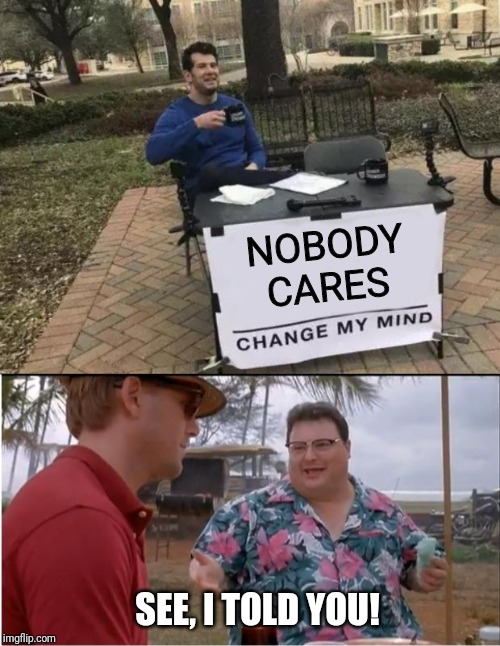 NOBODY  CARES; SEE, I TOLD YOU! | image tagged in memes,see nobody cares,change my mind,i told you | made w/ Imgflip meme maker