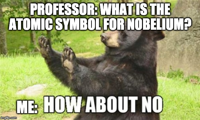How About No Bear |  PROFESSOR: WHAT IS THE ATOMIC SYMBOL FOR NOBELIUM? ME: | image tagged in memes,how about no bear | made w/ Imgflip meme maker