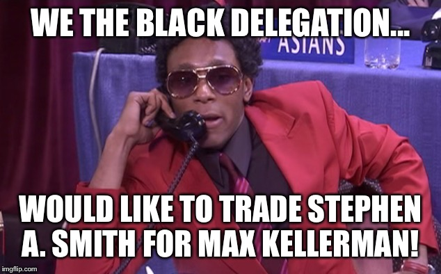 The Black Delegation | WE THE BLACK DELEGATION... WOULD LIKE TO TRADE STEPHEN A. SMITH FOR MAX KELLERMAN! | image tagged in the black delegation | made w/ Imgflip meme maker