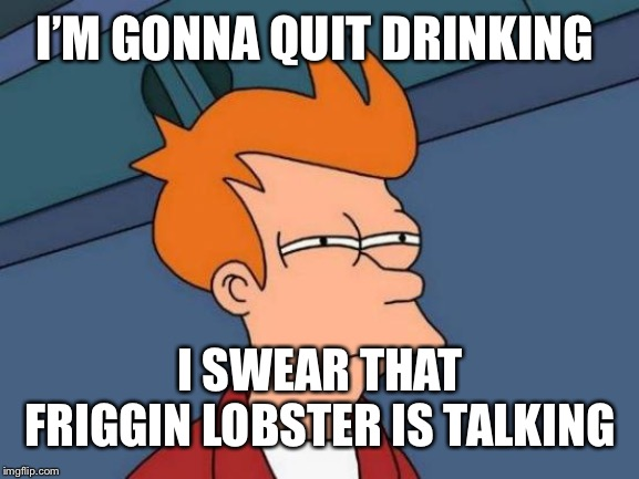 Futurama Fry | I'M GONNA QUIT DRINKING I SWEAR THAT FRIGGIN LOBSTER IS TALKING | image tagged in memes,futurama fry,futurama zoidberg,futurama,lobster | made w/ Imgflip meme maker