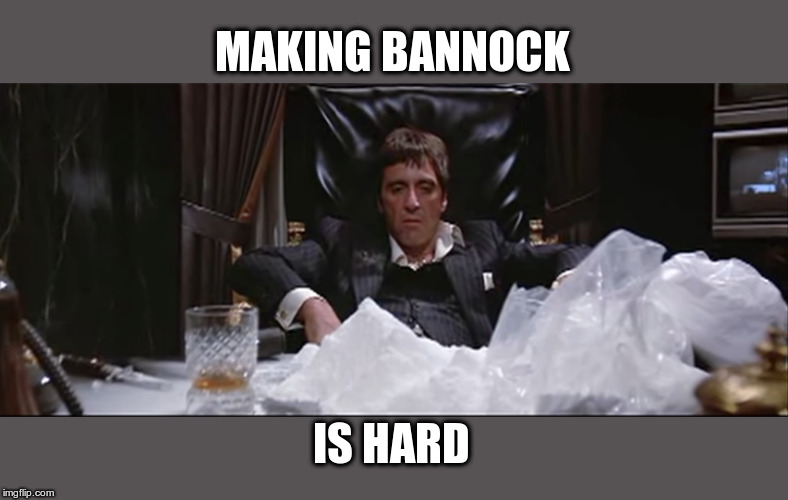 Tony Montana tries to make bannock | MAKING BANNOCK IS HARD | image tagged in tony montana,bannock,funny memes,scarface meme | made w/ Imgflip meme maker