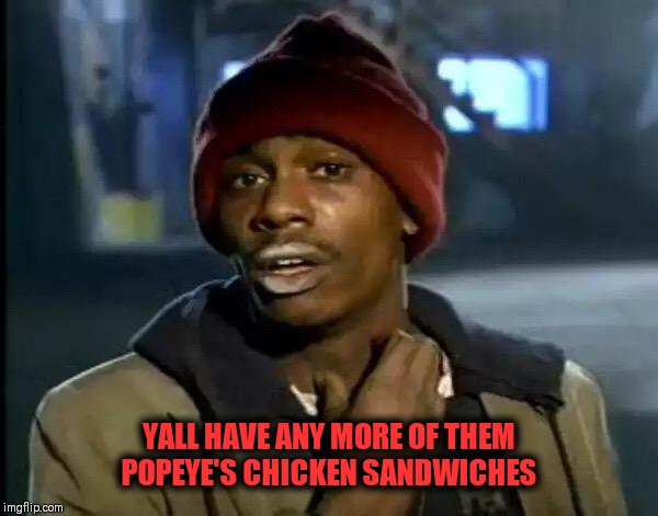 Y'all Got Any More Of That |  YALL HAVE ANY MORE OF THEM POPEYE'S CHICKEN SANDWICHES | image tagged in memes,y'all got any more of that,popeye's,dave chappelle | made w/ Imgflip meme maker