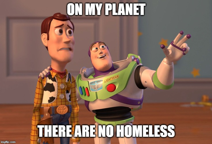 X, X Everywhere | ON MY PLANET THERE ARE NO HOMELESS | image tagged in memes,x x everywhere | made w/ Imgflip meme maker