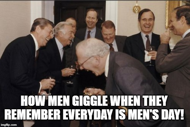 Laughing Men In Suits Meme | HOW MEN GIGGLE WHEN THEY REMEMBER EVERYDAY IS MEN'S DAY! | image tagged in memes,laughing men in suits | made w/ Imgflip meme maker