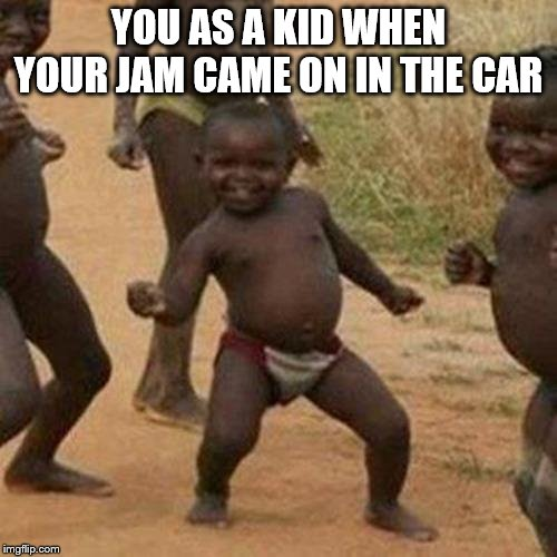 Third World Success Kid Meme | YOU AS A KID WHEN YOUR JAM CAME ON IN THE CAR | image tagged in memes,third world success kid | made w/ Imgflip meme maker