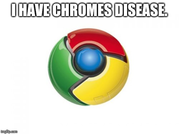 Google Chrome Meme | I HAVE CHROMES DISEASE. | image tagged in memes,dark humor,dank memes,dark meme,stupid meme,disability | made w/ Imgflip meme maker