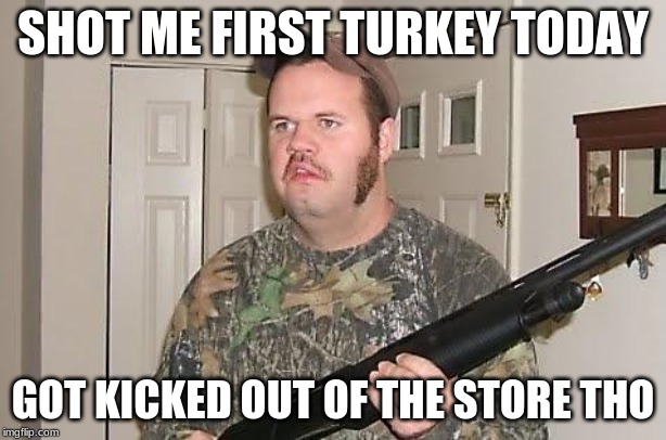 Redneck wonder |  SHOT ME FIRST TURKEY TODAY; GOT KICKED OUT OF THE STORE THO | image tagged in redneck wonder | made w/ Imgflip meme maker