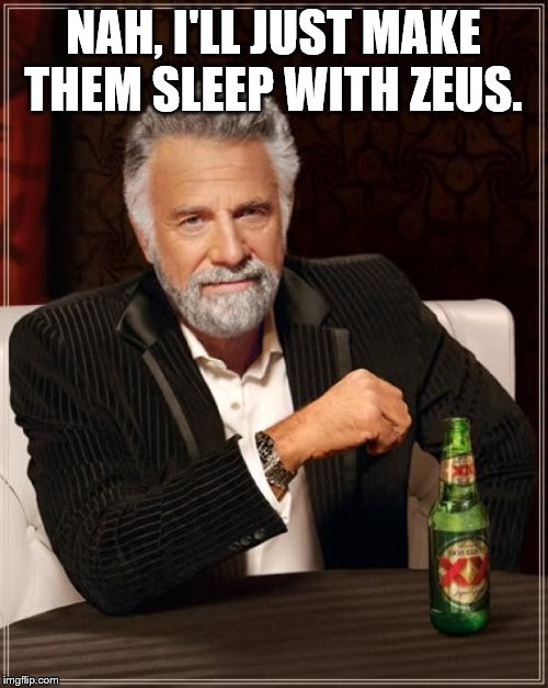 The Most Interesting Man In The World Meme | NAH, I'LL JUST MAKE THEM SLEEP WITH ZEUS. | image tagged in memes,the most interesting man in the world | made w/ Imgflip meme maker