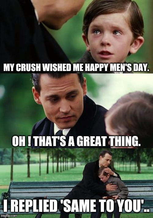 Finding Neverland Meme |  MY CRUSH WISHED ME HAPPY MEN'S DAY. OH ! THAT'S A GREAT THING. I REPLIED 'SAME TO YOU'.. | image tagged in memes,finding neverland | made w/ Imgflip meme maker