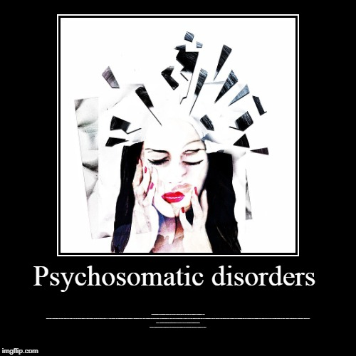 Psychosomatic disorders | Psychosomatic disorders | Psychosomatic disorders cause real distress and disability, but they are medical disorders like no others. They ob | image tagged in woodlands health and wellness,psychiatric wellness center,woodlands psychiatry,adhd testing houston | made w/ Imgflip demotivational maker