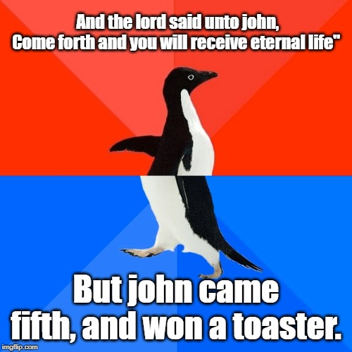 "Socially Awesome Awkward Penguin |  And the lord said unto john, Come forth and you will receive eternal life""; But john came fifth, and won a toaster. 