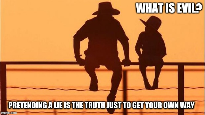 Cowboy wisdom on evil | WHAT IS EVIL? PRETENDING A LIE IS THE TRUTH JUST TO GET YOUR OWN WAY | image tagged in cowboy father and son,cowboy wisdom,never lie to get your own way,the truth hurts because you need to hear it,raise your childre | made w/ Imgflip meme maker
