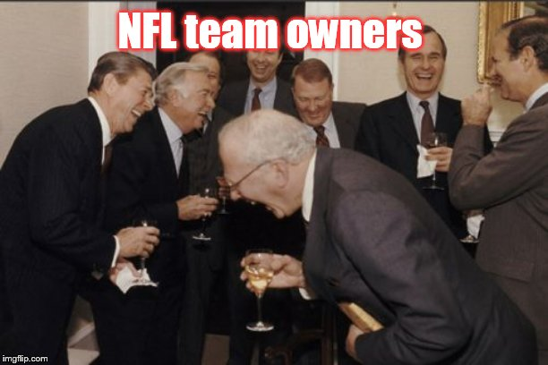 NFL team owners | image tagged in memes,laughing men in suits | made w/ Imgflip meme maker