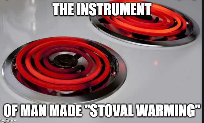 "We have 10 years left to cook |  THE INSTRUMENT; OF MAN MADE ""STOVAL WARMING"" 