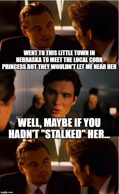 "Corny | WENT TO THIS LITTLE TOWN IN NEBRASKA TO MEET THE LOCAL CORN PRINCESS BUT THEY WOULDN'T LET ME NEAR HER WELL, MAYBE IF YOU HADN'T ""STALKED"" H 