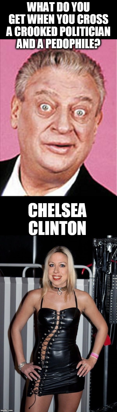 Rodney |  WHAT DO YOU GET WHEN YOU CROSS A CROOKED POLITICIAN  AND A PEDOPHILE? CHELSEA CLINTON | image tagged in rodney dangerfield,politics | made w/ Imgflip meme maker
