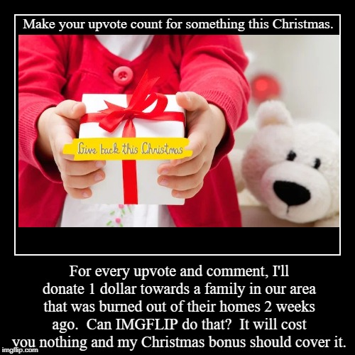 This is  legit.  Can IMGFLIP users do something worthwhile with their upvotes for a change? | Make your upvote count for something this Christmas. | For every upvote and comment, I'll donate 1 dollar towards a family in our area that  | image tagged in funny,demotivationals,christmas,charity | made w/ Imgflip demotivational maker