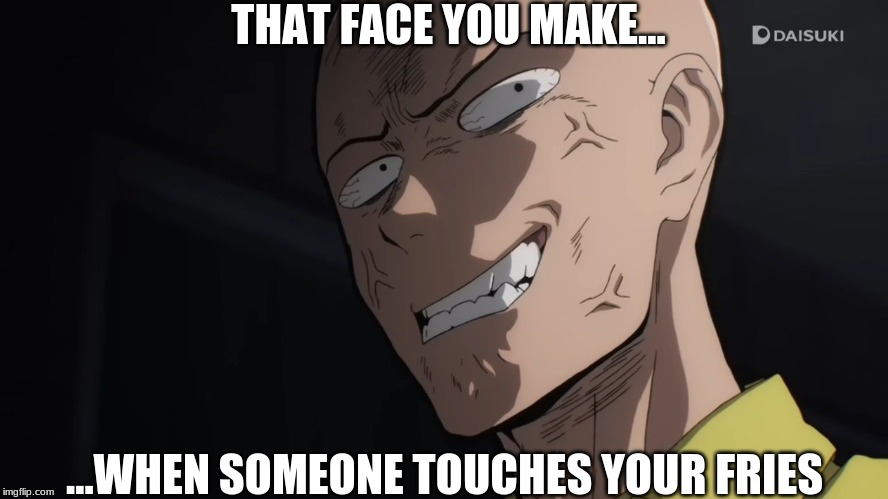 Saitama Angry | THAT FACE YOU MAKE... ...WHEN SOMEONE TOUCHES YOUR FRIES | image tagged in funny memes | made w/ Imgflip meme maker