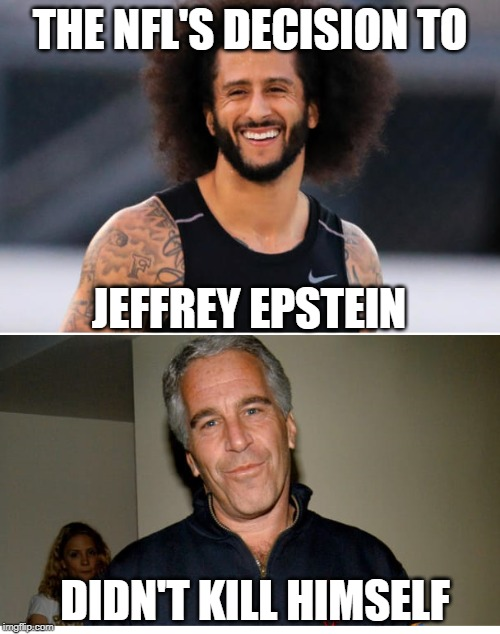 Epstein didnt kill himself |  THE NFL'S DECISION TO; JEFFREY EPSTEIN; DIDN'T KILL HIMSELF | image tagged in colin kaepernick | made w/ Imgflip meme maker