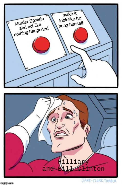 Two Buttons |  make it look like he hung himself; Murder Epstein and act like nothing happened; Hilliary and Bill Clinton | image tagged in memes,two buttons | made w/ Imgflip meme maker