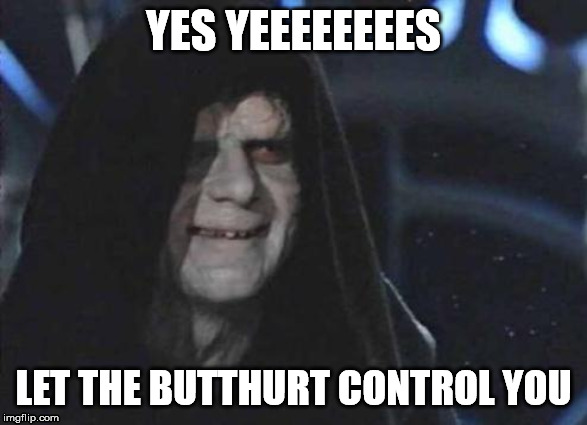 Emperor Palpatine  |  YES YEEEEEEEES; LET THE BUTTHURT CONTROL YOU | image tagged in emperor palpatine | made w/ Imgflip meme maker