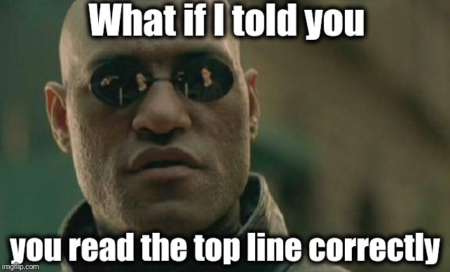 Matrix Morpheus |  What if I told you; you read the top line correctly | image tagged in memes,matrix morpheus | made w/ Imgflip meme maker