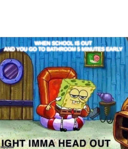Spongebob Ight Imma Head Out Meme | WHEN SCHOOL IS OUT  AND YOU GO TO BATHROOM 5 MINUTES EARLY | image tagged in memes,spongebob ight imma head out | made w/ Imgflip meme maker