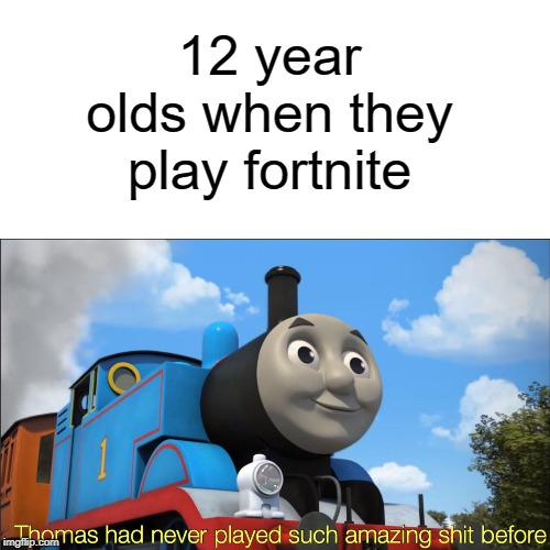 amazing shit | 12 year olds when they play fortnite | image tagged in thomas had never seen such amazing shit before,funny,memes,thomas the tank engine,fortnite | made w/ Imgflip meme maker