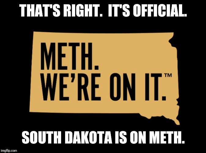 Take it from the Governor! | THAT'S RIGHT.  IT'S OFFICIAL. SOUTH DAKOTA IS ON METH. | image tagged in sd officially on meth,meth,south park,drug addiction,freaky,funny memes | made w/ Imgflip meme maker