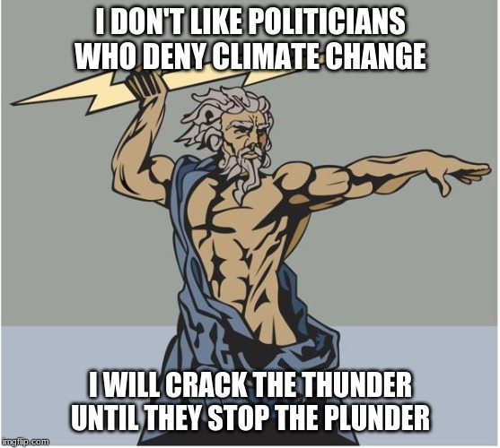 I DON'T LIKE POLITICIANS WHO DENY CLIMATE CHANGE I WILL CRACK THE THUNDER  UNTIL THEY STOP THE PLUNDER | made w/ Imgflip meme maker