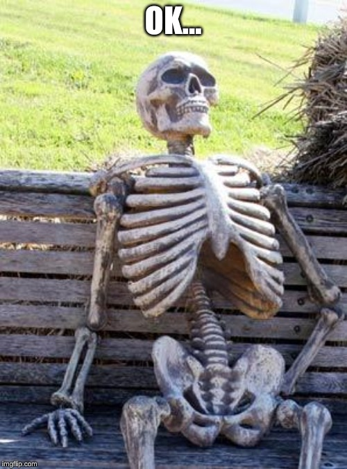 Waiting Skeleton Meme | OK... | image tagged in memes,waiting skeleton | made w/ Imgflip meme maker