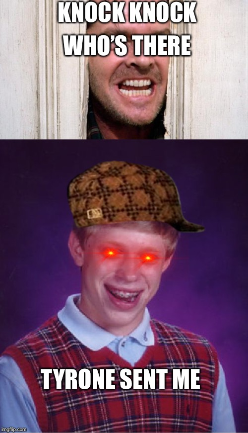 KNOCK KNOCK WHO'S THERE TYRONE SENT ME | image tagged in memes,bad luck brian,the shining | made w/ Imgflip meme maker